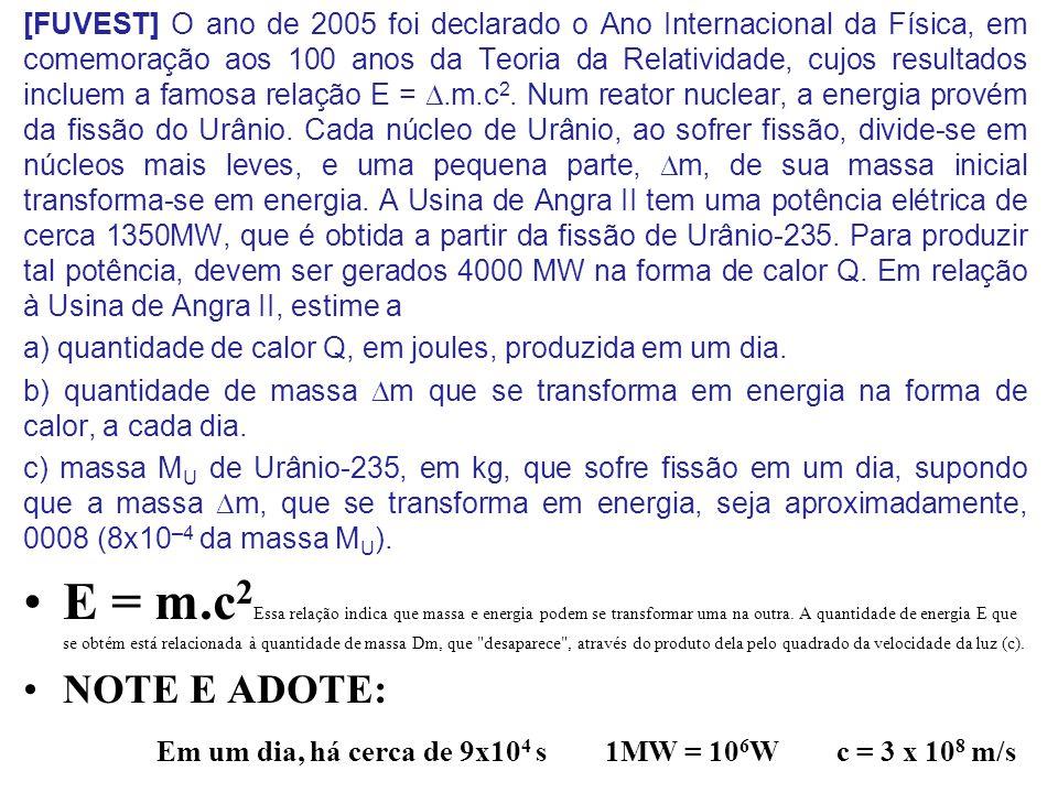 [FUVEST] O ano de 2005 foi declarado o Ano Internacional da Física, em comemoração aos 100 anos da Teoria da Relatividade, cujos resultados incluem a famosa relação E = D.m.c2. Num reator nuclear, a energia provém da fissão do Urânio. Cada núcleo de Urânio, ao sofrer fissão, divide-se em núcleos mais leves, e uma pequena parte, Dm, de sua massa inicial transforma-se em energia. A Usina de Angra II tem uma potência elétrica de cerca 1350MW, que é obtida a partir da fissão de Urânio-235. Para produzir tal potência, devem ser gerados 4000 MW na forma de calor Q. Em relação à Usina de Angra II, estime a
